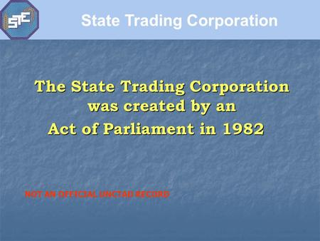 The State Trading Corporation was created by an Act of Parliament in 1982 State Trading Corporation NOT AN OFFICIAL UNCTAD RECORD.