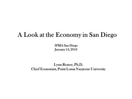 Lynn Reaser, Ph.D. Chief Economist, Point Loma Nazarene University A Look at the Economy in San Diego IFMA San Diego January 13, 2010.