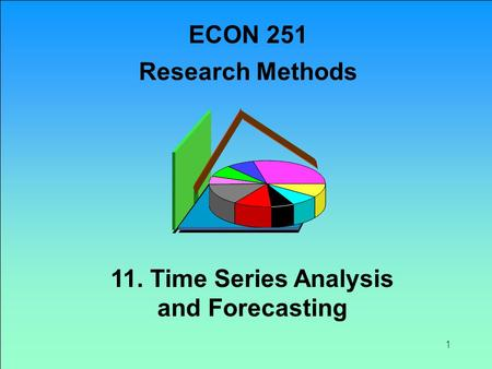 ECON 251 Research Methods 11. Time Series Analysis and Forecasting.