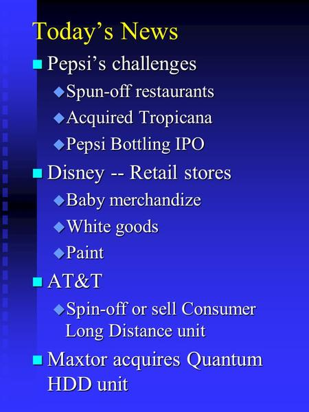 Today's News n Pepsi's challenges u Spun-off restaurants u Acquired Tropicana u Pepsi Bottling IPO n Disney -- Retail stores u Baby merchandize u White.