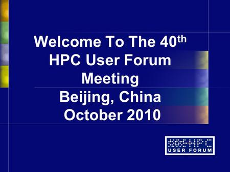 Welcome To The 40 th HPC User Forum Meeting Beijing, China October 2010.