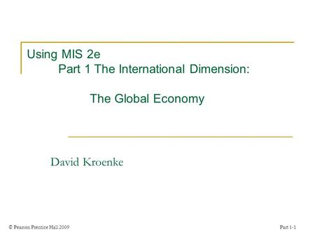 © Pearson Prentice Hall 2009 Part 1-1 Using MIS 2e Part 1 The International Dimension: The Global Economy David Kroenke.