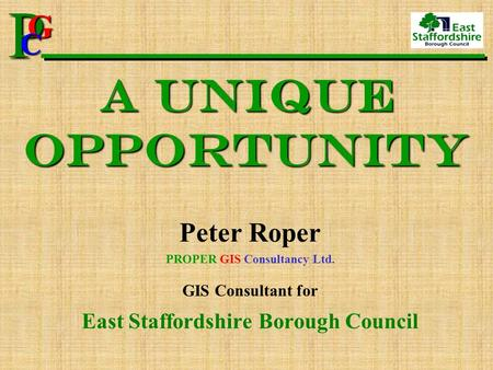 P G CPG C A Unique Opportunity Peter Roper PROPER GIS Consultancy Ltd. GIS Consultant for East Staffordshire Borough Council.