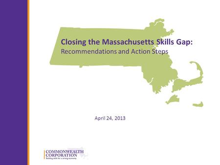 © 2013 Commonwealth Corporation 1 Closing the Massachusetts Skills Gap: Recommendations and Action Steps April 24, 2013.