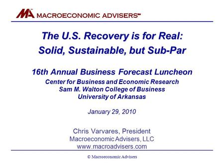 The U.S. Recovery is for Real: Solid, Sustainable, but Sub-Par 16th Annual Business Forecast Luncheon Center for Business and Economic Research Sam M.