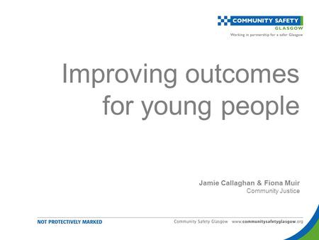 Improving outcomes for young people Jamie Callaghan & Fiona Muir Community Justice.