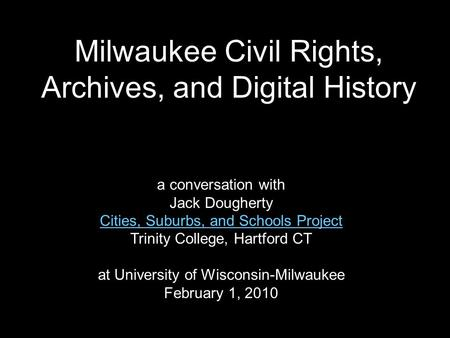 Milwaukee Civil Rights, Archives, and Digital History a conversation with Jack Dougherty Cities, Suburbs, and Schools Project Trinity College, Hartford.