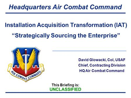 This Briefing is: UNCLASSIFIED Headquarters Air Combat Command David Glowacki, Col, USAF Chief, Contracting Division HQ Air Combat Command Installation.