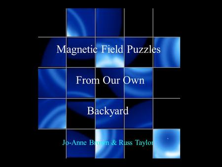 Magnetic Field Puzzles From Our Own Backyard Jo-Anne Brown & Russ Taylor.