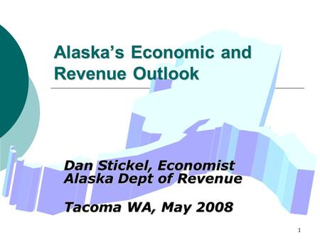 1 Alaska's Economic and Revenue Outlook Dan Stickel, Economist Alaska Dept of Revenue Tacoma WA, May 2008.