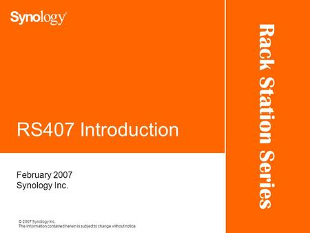 Rack Station Series © 2007 Synology Inc. The information contained herein is subject to change without notice RS407 Introduction February 2007 Synology.