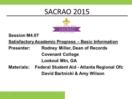 SACRAO 2015 Session M4.07 Satisfactory Academic Progress – Basic Information Presenter:		Rodney Miller, Dean of Records Covenant College Lookout Mtn, GA.