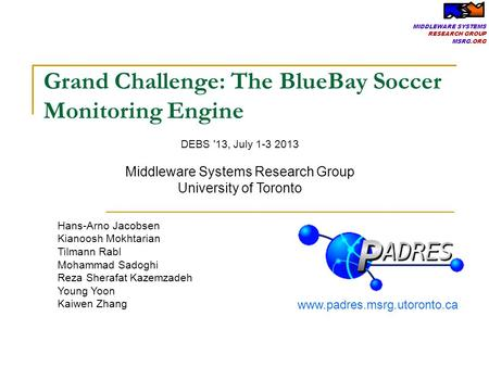 MIDDLEWARE SYSTEMS RESEARCH GROUP MSRG.ORG Grand Challenge: The BlueBay Soccer Monitoring Engine Hans-Arno Jacobsen Kianoosh Mokhtarian Tilmann Rabl Mohammad.