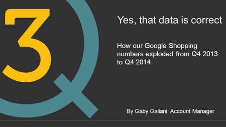 Yes, that data is correct How our Google Shopping numbers exploded from Q4 2013 to Q4 2014 By Gaby Galiani, Account Manager.