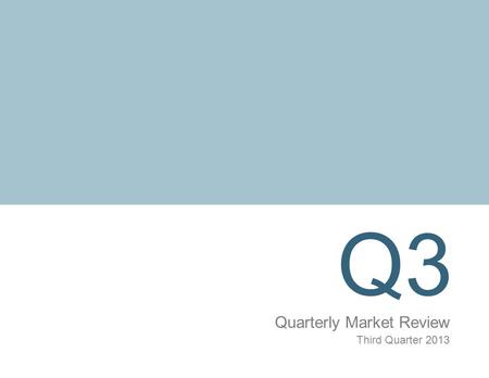 Q3 Quarterly Market Review Third Quarter 2013. Quarterly Market Review Third Quarter 2013 Overview: Market Summary Timeline of Events World Asset Classes.