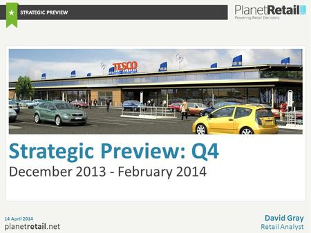 1 planetretail.net Strategic Preview: Q4 December 2013 - February 2014 14 April 2014 David Gray Retail Analyst STRATEGIC PREVIEW.