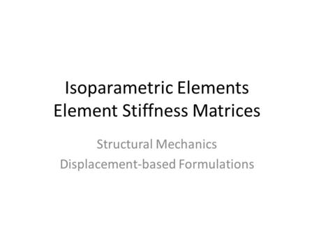 Isoparametric Elements Element Stiffness Matrices Structural Mechanics Displacement-based Formulations.