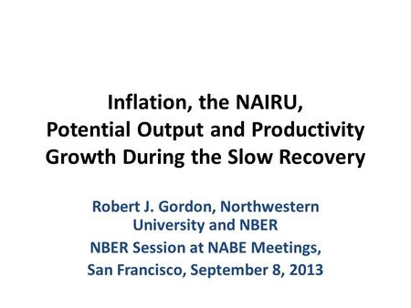 Inflation, the NAIRU, Potential Output and Productivity Growth During the Slow Recovery Robert J. Gordon, Northwestern University and NBER NBER Session.