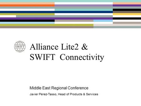 Alliance Lite2 & SWIFT Connectivity Middle East Regional Conference Javier Pérez-Tasso, Head of Products & Services.