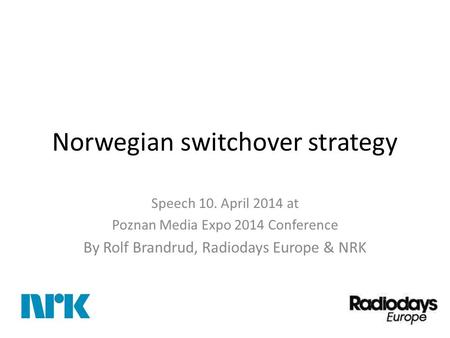 Norwegian switchover strategy Speech 10. April 2014 at Poznan Media Expo 2014 Conference By Rolf Brandrud, Radiodays Europe & NRK.
