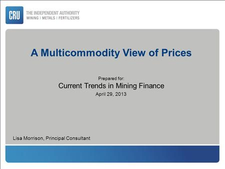 A Multicommodity View of Prices Prepared for: Current Trends in Mining Finance April 29, 2013 Lisa Morrison, Principal Consultant.