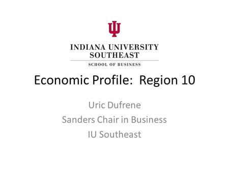 Economic Profile: Region 10 Uric Dufrene Sanders Chair in Business IU Southeast.