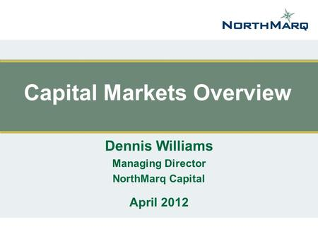 Capital Markets Overview Dennis Williams Managing Director NorthMarq Capital April 2012.