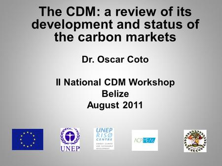 The CDM: a review of its development and status of the carbon markets Dr. Oscar Coto II National CDM Workshop Belize August 2011.