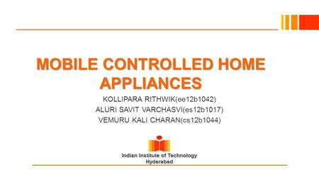 Indian Institute of Technology Hyderabad MOBILE CONTROLLED HOME APPLIANCES KOLLIPARA RITHWIK(ee12b1042) ALURI SAVIT VARCHASVI(es12b1017) VEMURU KALI CHARAN(cs12b1044)