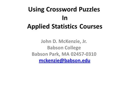 Using Crossword Puzzles In Applied Statistics Courses John D. McKenzie, Jr. Babson College Babson Park, MA 02457-0310
