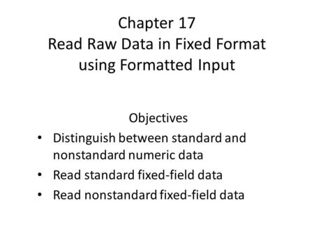 Chapter 17 Read Raw Data in Fixed Format using Formatted Input Objectives Distinguish between standard and nonstandard numeric data Read standard fixed-field.