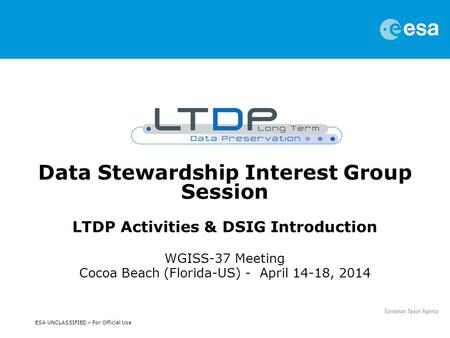 ESA UNCLASSIFIED – For Official Use Data Stewardship Interest Group Session LTDP Activities & DSIG Introduction WGISS-37 Meeting Cocoa Beach (Florida-US)