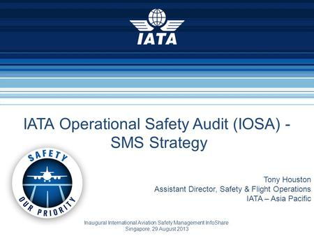 Tony Houston Assistant Director, Safety & Flight Operations IATA – Asia Pacific Inaugural International Aviation Safety Management InfoShare Singapore,