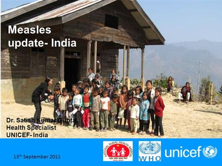 1 June 2011 Measles update- India Dr. Satish Kumar Gupta Health Specialist UNICEF- India 13 th September 2011.