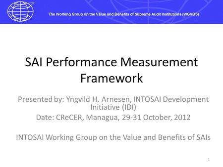 SAI Performance Measurement Framework Presented by: Yngvild H. Arnesen, INTOSAI Development Initiative (IDI) Date: CReCER, Managua, 29-31 October, 2012.