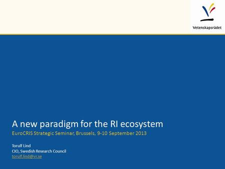 A new paradigm for the RI ecosystem EuroCRIS Strategic Seminar, Brussels, 9-10 September 2013 Torulf Lind CIO, Swedish Research Council