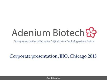"Confidential Corporate presentation, BIO, Chicago 2013 Developing novel antimicrobials against ""difficult to treat"" multi drug resistant bacteria."
