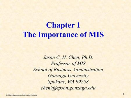 Dr. Chen, Management Information Systems Chapter 1 The Importance of MIS Jason C. H. Chen, Ph.D. Professor of MIS School of Business Administration Gonzaga.