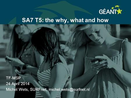 SA7 T5: the why, what and how TF-MSP 24 April 2014 Michel Wets, SURFnet,
