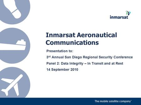 Inmarsat Aeronautical Communications Presentation to: 3 rd Annual San Diego Regional Security Conference Panel 2: Data Integrity – In Transit and at Rest.