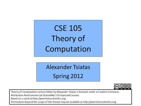 CSE 105 Theory of Computation Alexander Tsiatas Spring 2012 Theory of Computation Lecture Slides by Alexander Tsiatas is licensed under a Creative Commons.