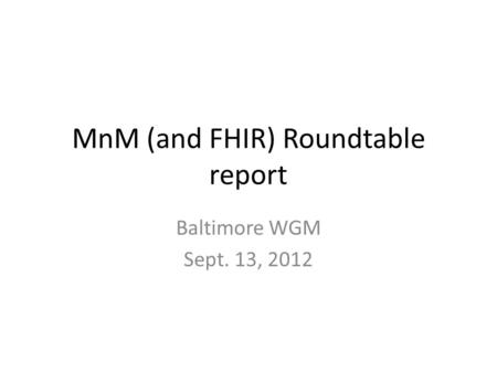 MnM (and FHIR) Roundtable report Baltimore WGM Sept. 13, 2012.
