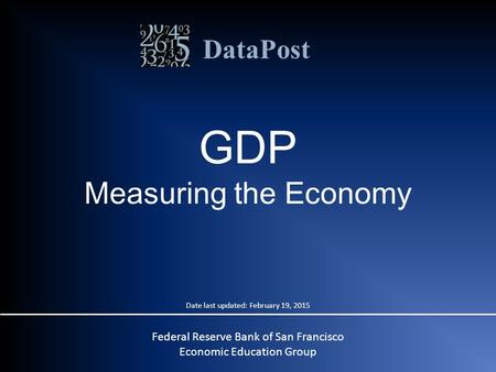 DataPost GDP Measuring the Economy Date last updated: February 19, 2015 Federal Reserve Bank of San Francisco Economic Education Group.