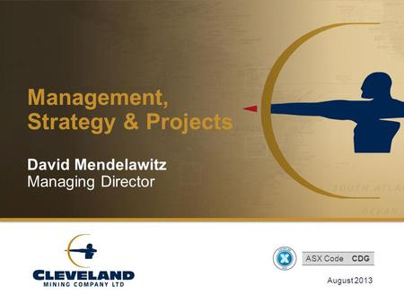 Cleveland Mining Company Limited Management, Strategy & Projects August 2013 David Mendelawitz Managing Director ASX CodeCDG.