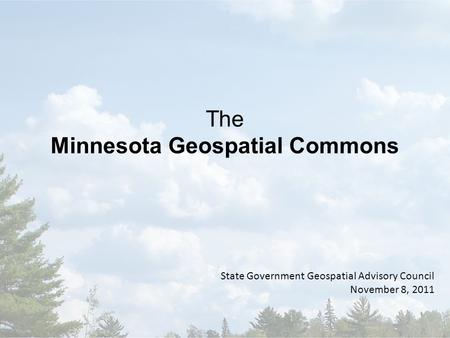 The Minnesota Geospatial Commons State Government Geospatial Advisory Council November 8, 2011.