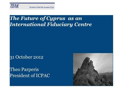The Future of Cyprus as an International Fiduciary Centre 31 October 2012 Theo Parperis President of ICPAC.