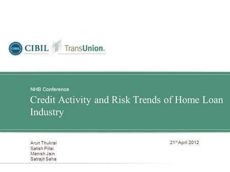 Credit Activity and Risk Trends of Home Loan Industry NHB Conference Arun Thukral Satish Pillai Manish Jain Satrajit Saha 21 st April 2012.