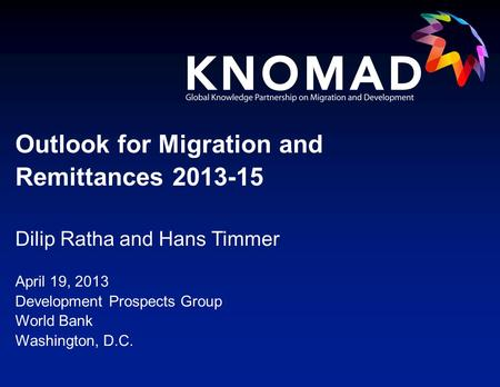 Dilip Ratha and Hans Timmer April 19, 2013 Development Prospects Group World Bank Washington, D.C. Outlook for Migration and Remittances 2013-15.