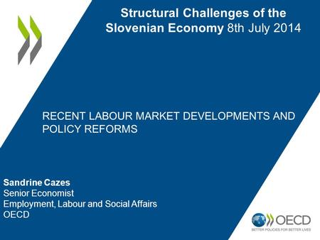 RECENT LABOUR MARKET DEVELOPMENTS AND POLICY REFORMS Structural Challenges of the Slovenian Economy 8th July 2014 Sandrine Cazes Senior Economist Employment,