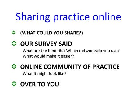 Sharing practice online ✽ (WHAT COULD YOU SHARE?) ✽ OUR SURVEY SAID What are the benefits? Which networks do you use? What would make it easier? ✽ ONLINE.